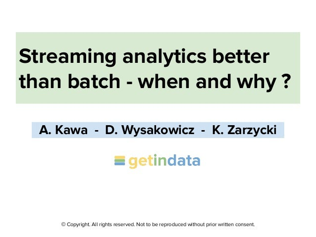 © Copyright. All rights reserved. Not to be reproduced without prior written consent. Streaming analytics better than batc...