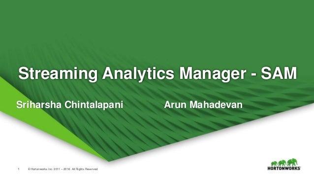 1 © Hortonworks Inc. 2011 – 2016. All Rights Reserved Streaming Analytics Manager - SAM Sriharsha Chintalapani Arun Mahade...
