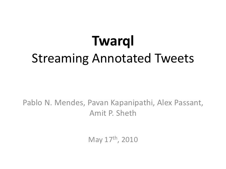Twarql  Streaming Annotated TweetsPablo N. Mendes, Pavan Kapanipathi, Alex Passant,                 Amit P. Sheth         ...