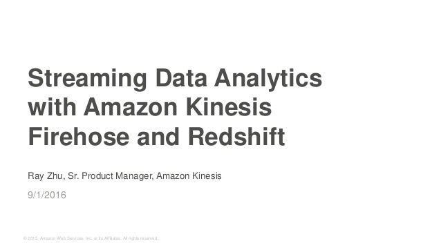 © 2015, Amazon Web Services, Inc. or its Affiliates. All rights reserved. Ray Zhu, Sr. Product Manager, Amazon Kinesis 9/1...