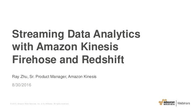 © 2015, Amazon Web Services, Inc. or its Affiliates. All rights reserved. Ray Zhu, Sr. Product Manager, Amazon Kinesis 8/3...