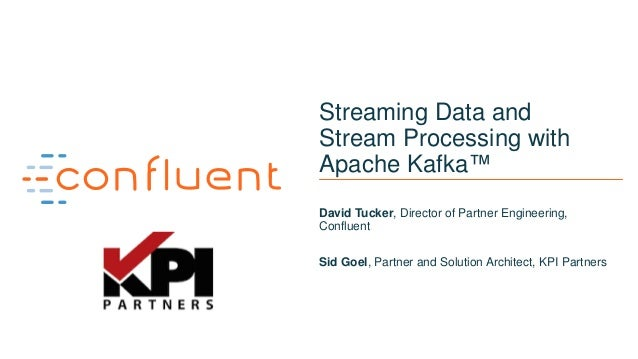 11 Streaming Data and Stream Processing with Apache Kafka™ David Tucker, Director of Partner Engineering, Confluent Sid Go...