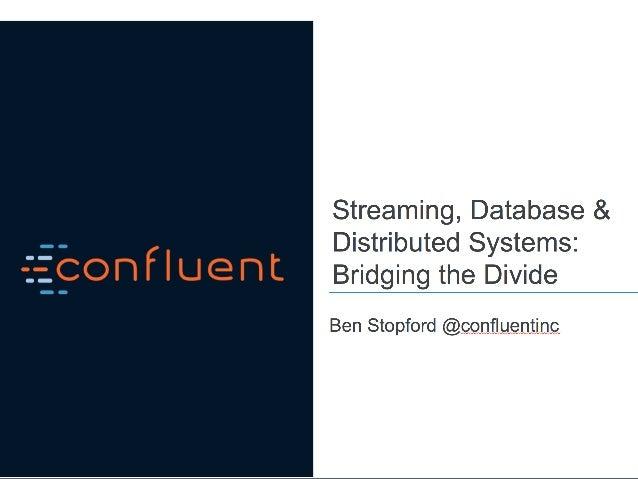 Streaming, Database & Distributed Systems: Bridging the Divide Ben Stopford (@benstopford) Codemesh 2016