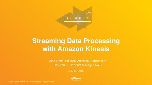 © 2016, Amazon Web Services, Inc. or its Affiliates. All rights reserved. July 13, 2016 Streaming Data Processing with Ama...