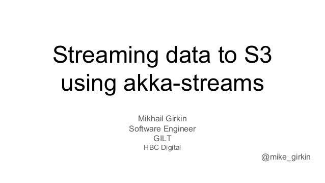 Streaming data to S3 using akka-streams Mikhail Girkin Software Engineer GILT HBC Digital @mike_girkin