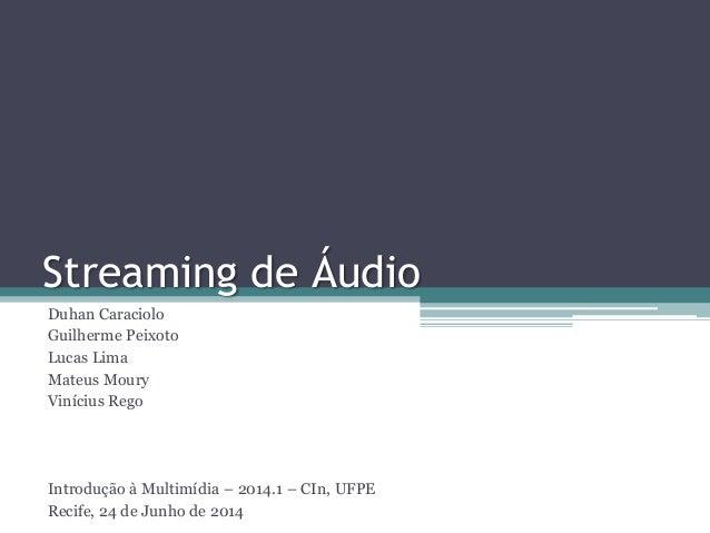 Streaming de Áudio Duhan Caraciolo Guilherme Peixoto Lucas Lima Mateus Moury Vinícius Rego Introdução à Multimídia – 2014....