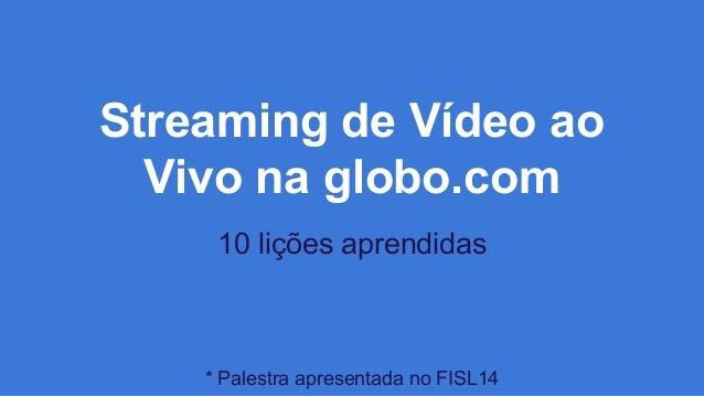 Streaming de Vídeo ao Vivo na globo.com 10 lições aprendidas * Palestra apresentada no FISL14