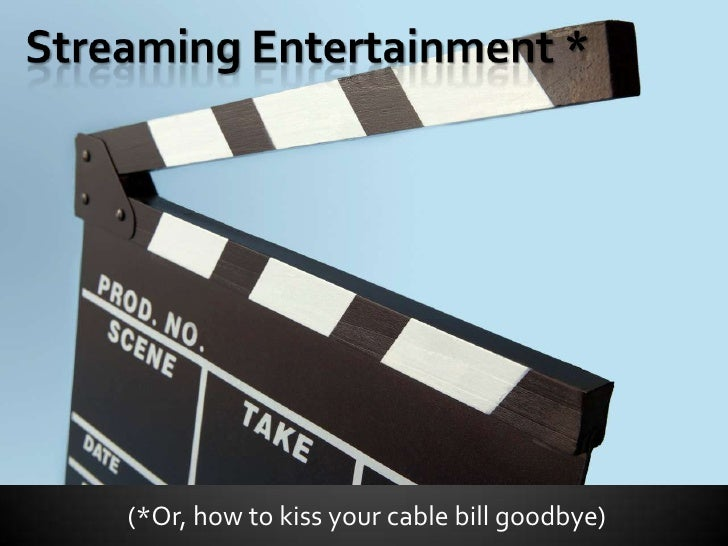 Streaming Entertainment *<br />(*Or, how to kiss your cable bill goodbye)<br />