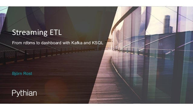 Streaming ETL From rdbms to dashboard with Kafka and KSQL Björn Rost