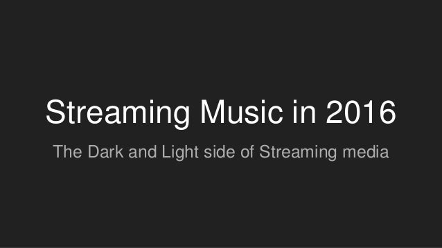 Streaming Music in 2016 The Dark and Light side of Streaming media