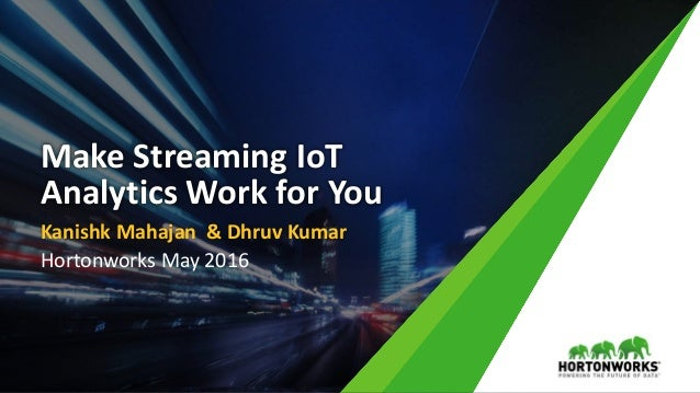 Make Streaming IoT Analytics Work for You Kanishk Mahajan & Dhruv Kumar Hortonworks May 2016