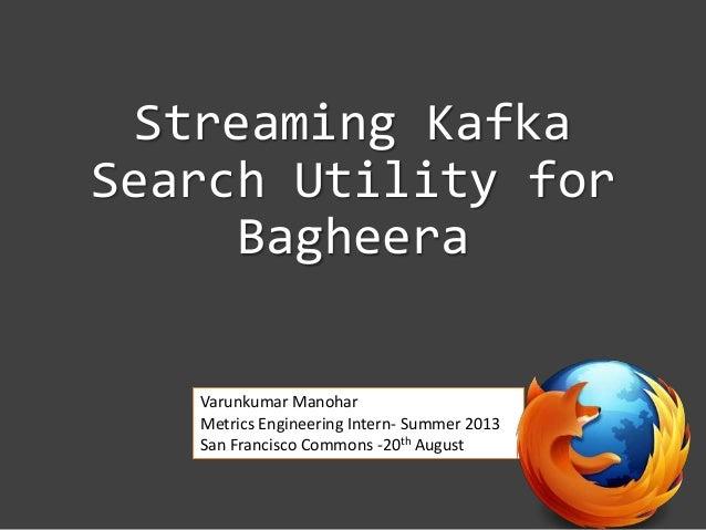 Streaming Kafka Search Utility for Bagheera Varunkumar Manohar Metrics Engineering Intern- Summer 2013 San Francisco Commo...