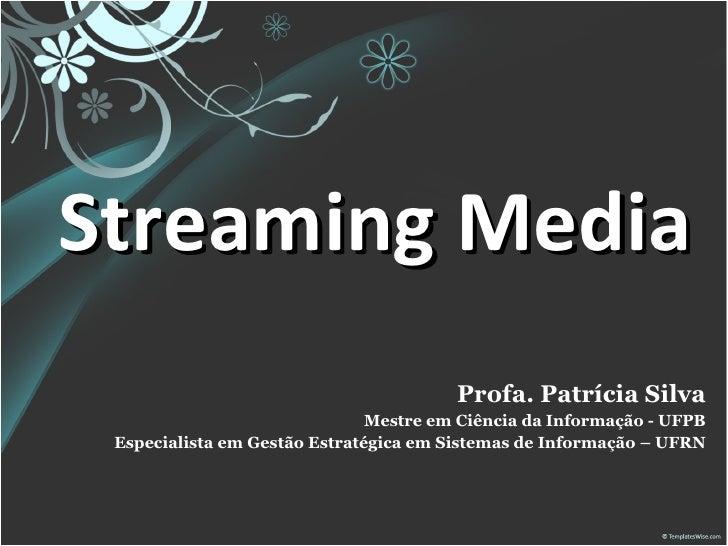 Streaming Media Profa. Patrícia Silva Mestre em Ciência da Informação - UFPB Especialista em Gestão Estratégica em Sistema...