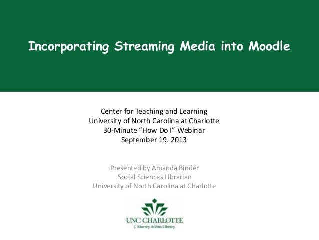 Incorporating Streaming Media into Moodle Presented by Amanda Binder Social Sciences Librarian University of North Carolin...