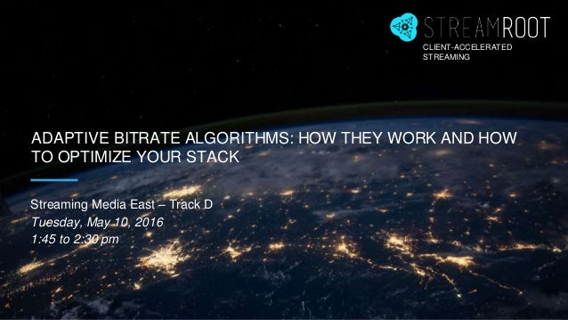 ADAPTIVE BITRATE ALGORITHMS: HOW THEY WORK AND HOW TO OPTIMIZE YOUR STACK Streaming Media East – Track D Tuesday, May 10, ...