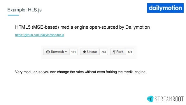 Example: HLS.js HTML5 (MSE-based) media engine open-sourced by Dailymotion https://github.com/dailymotion/hls.js Very modu...