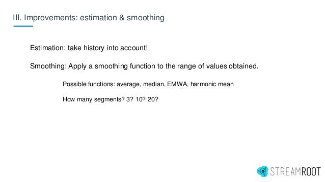 III. Improvements: estimation & smoothing Estimation: take history into account! Smoothing: Apply a smoothing function to ...