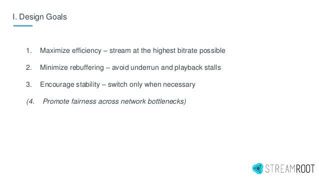 I. Design Goals 1. Maximize efficiency – stream at the highest bitrate possible 2. Minimize rebuffering – avoid underrun a...