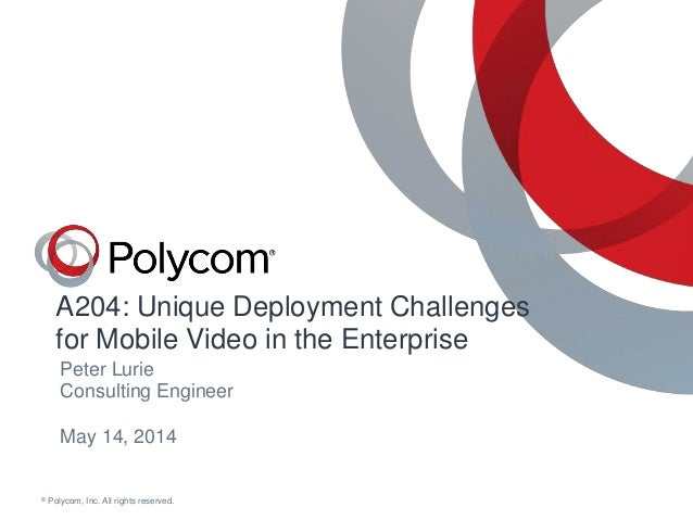 © Polycom, Inc. All rights reserved. A204: Unique Deployment Challenges for Mobile Video in the Enterprise May 14, 2014 Pe...