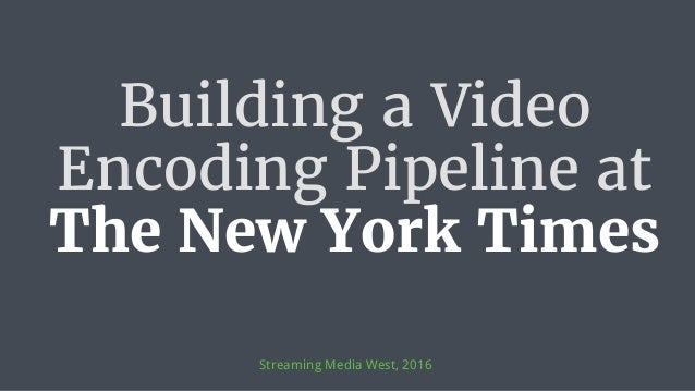 Building a Video Encoding Pipeline at The New York Times Streaming Media West, 2016