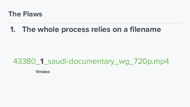 The Flaws 1. The whole process relies on a filename 2. Several watch folders (hard to maintain) 3. Unstable transcoding (p...