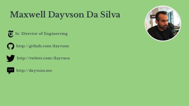 Maxwell Dayvson Da Silva Sr. Director of Engineering http://github.com/dayvson http://twitter.com/dayvson http://dayvson.me