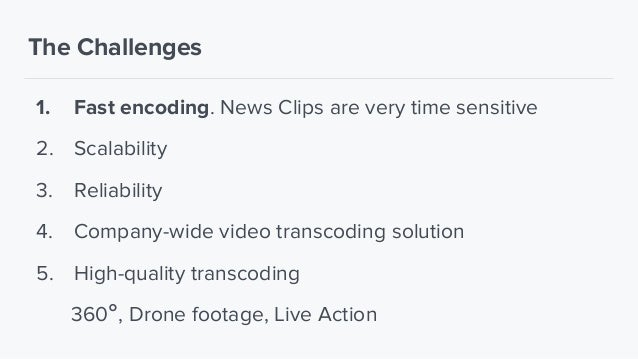The Challenges 1. Fast encoding. News Clips are very time sensitive 2. Scalability 3. Reliability 4. Company-wide video tr...