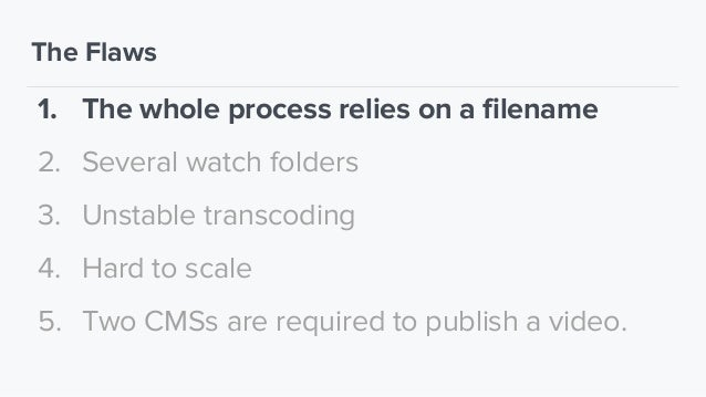 The Flaws 1. The whole process relies on a filename 2. Several watch folders 3. Unstable transcoding 4. Hard to scale 5. T...