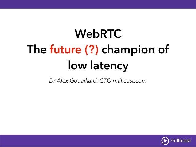 WebRTC The future (?) champion of low latency Dr Alex Gouaillard, CTO millicast.com