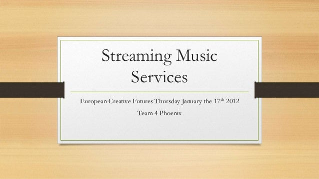 Streaming Music           ServicesEuropean Creative Futures Thursday January the 17th 2012                    Team 4 Phoenix