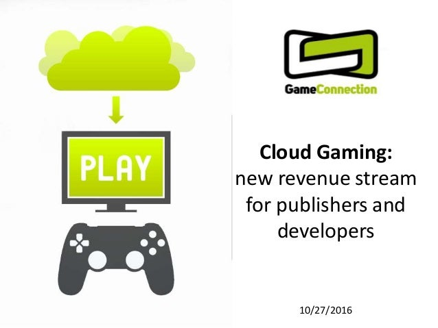 Cloud Gaming: new revenue stream for publishers and developers 10/27/2016