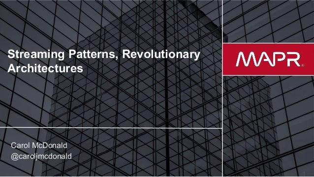 © 2017 MapR Technologies Streaming Patterns, Revolutionary Architectures Carol McDonald @caroljmcdonald
