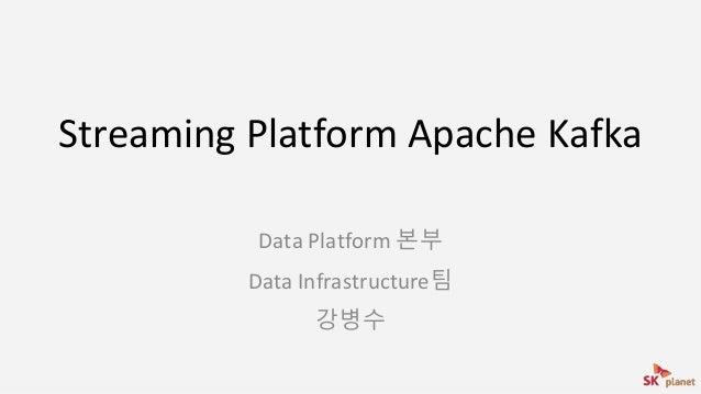 Streaming Platform Apache Kafka Data Platform 본부 Data Infrastructure팀 강병수
