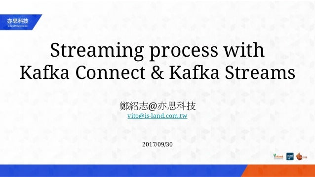 Streaming process with Kafka Connect & Kafka Streams 鄭紹志@亦思科技 vito@is-land.com.tw 2017/09/30