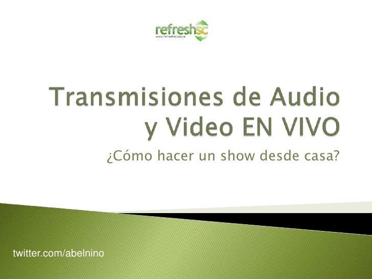 Transmisiones de Audio y Video EN VIVO<br />¿Cómo hacer un show desde casa?<br />twitter.com/abelnino<br />