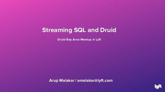Arup Malakar   amalakar@lyft.com 1 Streaming SQL and Druid Druid Bay Area Meetup @ Lyft