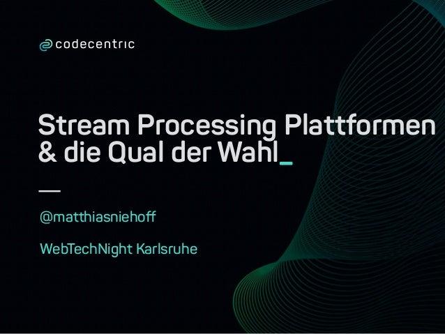 Stream Processing Plattformen & die Qual der Wahl_ @matthiasniehoff WebTechNight Karlsruhe