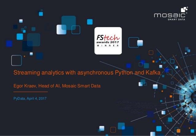 © MOSAIC SMART DATA 1 Egor Kraev, Head of AI, Mosaic Smart Data PyData, April 4, 2017 Streaming analytics with asynchronou...