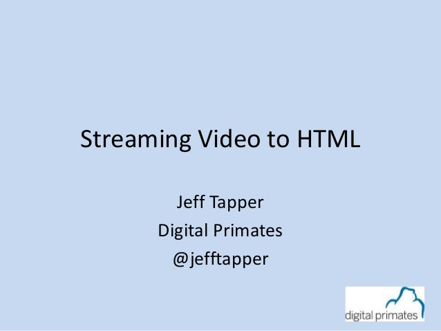 Streaming Video to HTMLJeff TapperDigital Primates@jefftapper