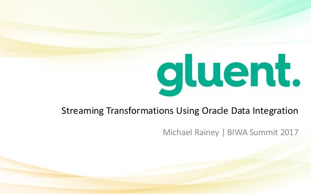 Streaming	Transformations	Using	Oracle	Data	Integration Michael	Rainey	|	BIWA	Summit	2017