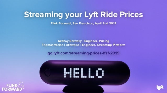 Streaming your Lyft Ride Prices Flink Forward, San Francisco, April 2nd 2019 Akshay Balwally | Engineer, Pricing Thomas We...