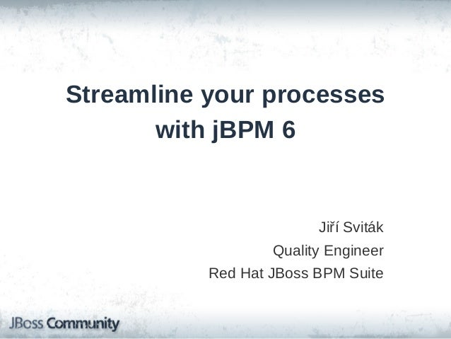 Streamline your processes with jBPM 6 Jiří Sviták Quality Engineer Red Hat JBoss BPM Suite