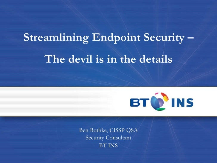 Streamlining Endpoint Security – The devil is in the details Ben Rothke, CISSP QSA Security Consultant BT INS