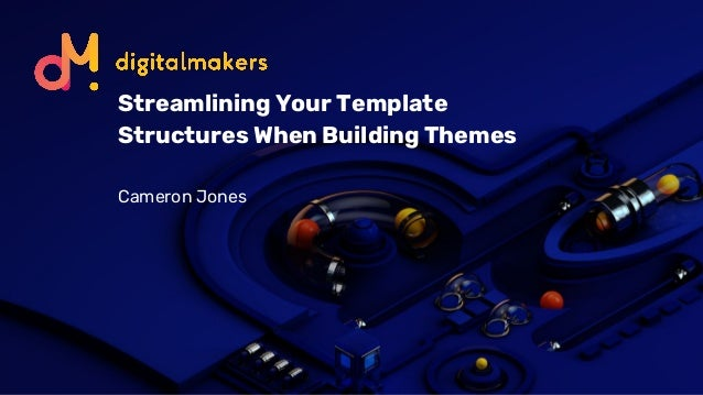 Streamlining Your Template Structures When Building Themes Cameron Jones