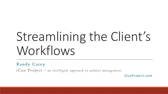 Streamlining the Client's Workflows Randy Carey iCue Project – an intelligent approach to website management iCueProject.c...