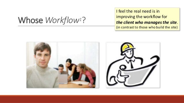 Whose Workflow1? I feel the real need is in improving the workflow for the client who manages the site. (in contrast to th...