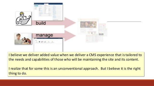 I believe we deliver added value when we deliver a CMS experience that is tailored to the needs and capabilities of those ...