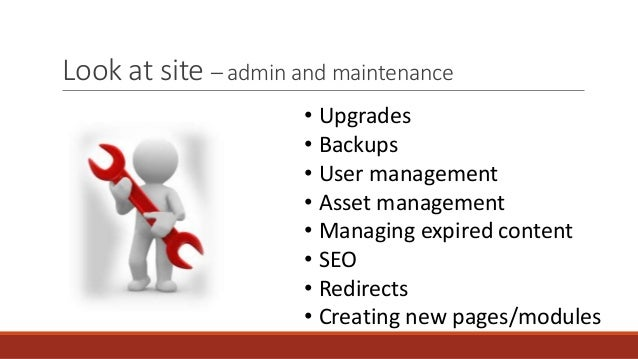 Look at site – admin and maintenance • Upgrades • Backups • User management • Asset management • Managing expired content ...