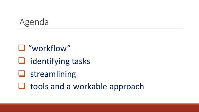 """Agenda  """"workflow""""  identifying tasks  streamlining  tools and a workable approach"""