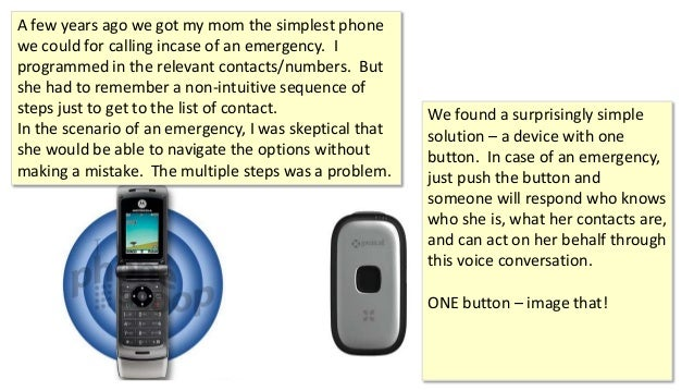 A few years ago we got my mom the simplest phone we could for calling incase of an emergency. I programmed in the relevant...